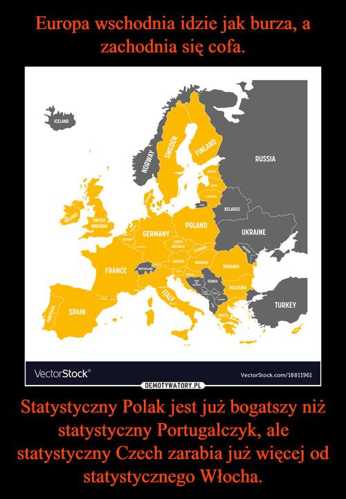 Europa wschodnia idzie jak burza, a zachodnia się cofa. Statystyczny Polak jest już bogatszy niż statystyczny Portugalczyk, ale statystyczny Czech zarabia już więcej od statystycznego Włocha.