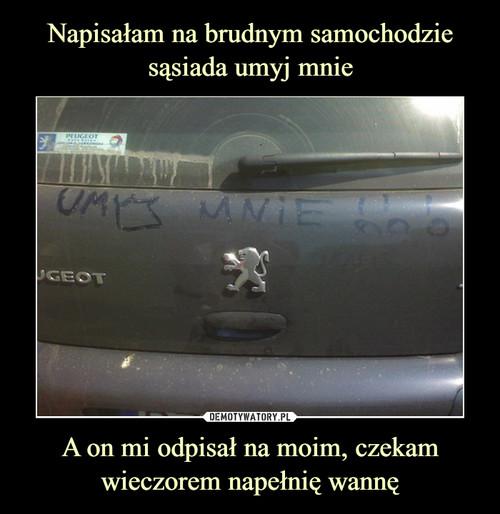 Napisałam na brudnym samochodzie sąsiada umyj mnie A on mi odpisał na moim, czekam wieczorem napełnię wannę