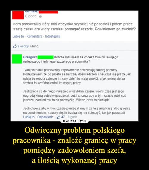 Odwieczny problem polskiego pracownika - znaleźć granicę w pracy pomiędzy zadowoleniem szefa, a ilością wykonanej pracy