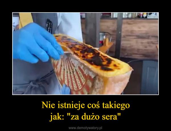 """Nie istnieje coś takiegojak: """"za dużo sera"""" –"""