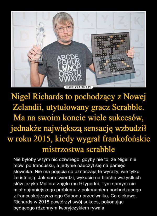 Nigel Richards to pochodzący z Nowej Zelandii, utytułowany gracz Scrabble. Ma na swoim koncie wiele sukcesów, jednakże największą sensację wzbudził w roku 2015, kiedy wygrał frankofońskie mistrzostwa scrabble – Nie byłoby w tym nic dziwnego, gdyby nie to, że Nigel nie mówi po francusku, a jedynie nauczył się na pamięć słownika. Nie ma pojęcia co oznaczają te wyrazy, wie tylko że istnieją. Jak sam twierdzi, wykucie na blachę wszystkich słów języka Moliera zajęło mu 9 tygodni. Tym samym nie miał najmniejszego problemu z pokonaniem pochodzącego z francuskojęzycznego Gabonu przeciwnika. Co ciekawe, Richards w 2018 powtórzył swój sukces, pokonując będącego rdzennym Iworyjczykiem rywala