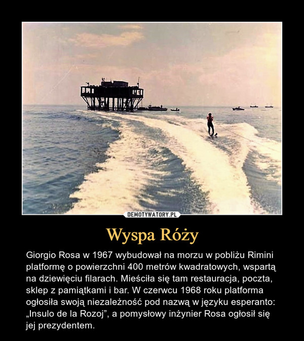 """Wyspa Róży – Giorgio Rosa w 1967 wybudował na morzu w pobliżu Rimini platformę o powierzchni 400 metrów kwadratowych, wspartą na dziewięciu filarach. Mieściła się tam restauracja, poczta, sklep z pamiątkami i bar. W czerwcu 1968 roku platforma ogłosiła swoją niezależność pod nazwą w języku esperanto: """"Insulo de la Rozoj"""", a pomysłowy inżynier Rosa ogłosił się jej prezydentem."""