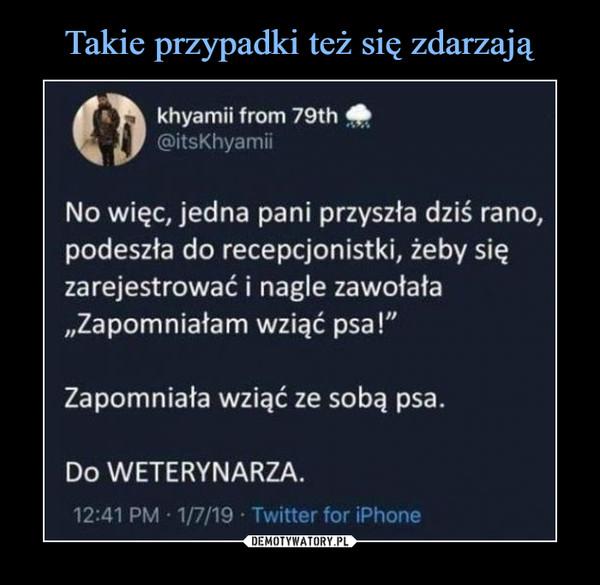 """–  khyamii from 79th HUff@itsKhyamiiNo więc, jedna pani przyszła dziś rano,podeszła do recepcjonistki, żeby sięzarejestrować i nagle zawołała""""Zapomniałam wziąć psa!""""Zapomniała wziąć ze sobą psa.Do WETERYNARZA.12:41 PM • 1/7/19 • Twitter for iPhone"""