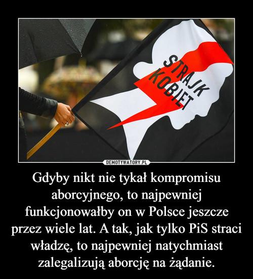 Gdyby nikt nie tykał kompromisu aborcyjnego, to najpewniej funkcjonowałby on w Polsce jeszcze przez wiele lat. A tak, jak tylko PiS straci władzę, to najpewniej natychmiast zalegalizują aborcję na żądanie.