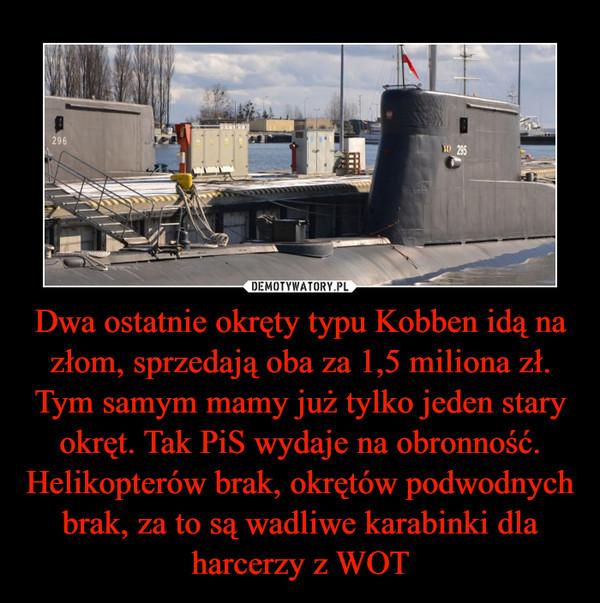 Dwa ostatnie okręty typu Kobben idą na złom, sprzedają oba za 1,5 miliona zł.Tym samym mamy już tylko jeden stary okręt. Tak PiS wydaje na obronność. Helikopterów brak, okrętów podwodnych brak, za to są wadliwe karabinki dla harcerzy z WOT –
