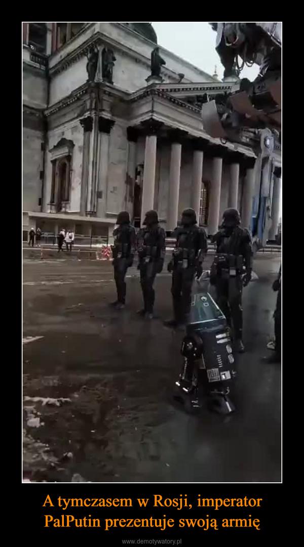 A tymczasem w Rosji, imperator PalPutin prezentuje swoją armię –