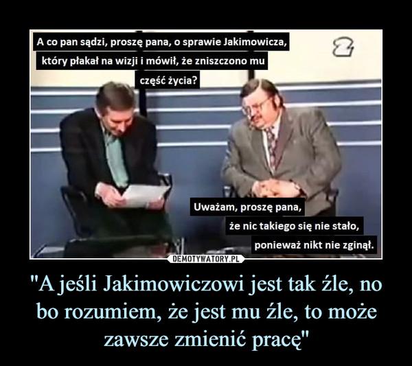 ''A jeśli Jakimowiczowi jest tak źle, no bo rozumiem, że jest mu źle, to może zawsze zmienić pracę'' –  A co pan sądzi, proszę pana, o sprawie Jakimowicza,który płakał na wizji i mówił, że zniszczono muczęść życia?Uważam, proszę pana,że nic takiego się nie stało,ponieważ nikt nie zginął.