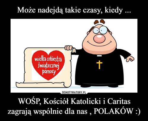 Może nadejdą takie czasy, kiedy ... WOŚP, Kościół Katolicki i Caritas zagrają wspólnie dla nas , POLAKÓW :)