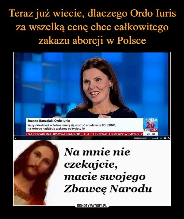 –  Joanna Banasiak, Ordo luris:Wszystkie dzieci w Polsce muszą się urodzić a zwłaszcza TO JEDNO,na którego nadejście czekamy od tysięcy latNa mnie nieczekajcie,macie swojegoZbawcę Narodu