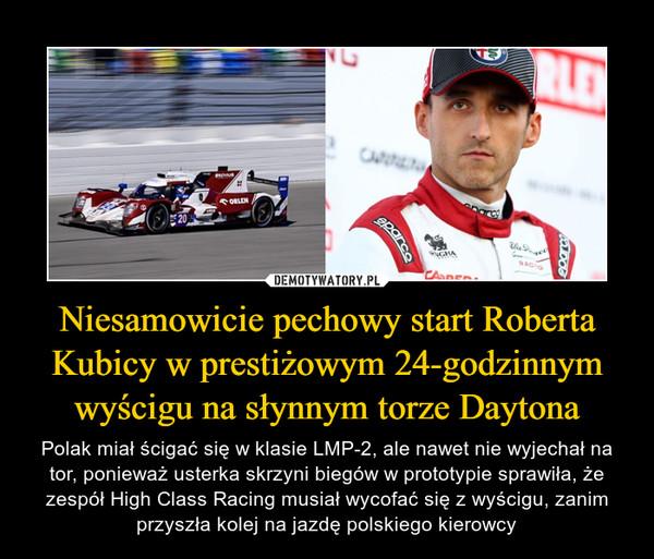 Niesamowicie pechowy start Roberta Kubicy w prestiżowym 24-godzinnym wyścigu na słynnym torze Daytona – Polak miał ścigać się w klasie LMP-2, ale nawet nie wyjechał na tor, ponieważ usterka skrzyni biegów w prototypie sprawiła, że zespół High Class Racing musiał wycofać się z wyścigu, zanim przyszła kolej na jazdę polskiego kierowcy