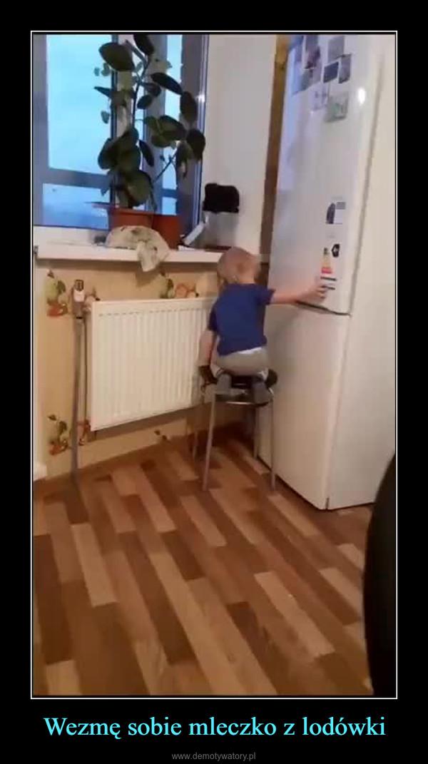 Wezmę sobie mleczko z lodówki –