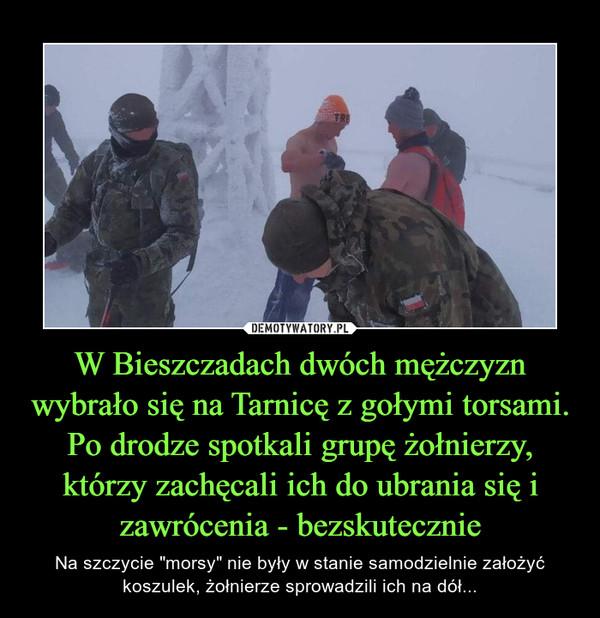 """W Bieszczadach dwóch mężczyzn wybrało się na Tarnicę z gołymi torsami. Po drodze spotkali grupę żołnierzy, którzy zachęcali ich do ubrania się i zawrócenia - bezskutecznie – Na szczycie """"morsy"""" nie były w stanie samodzielnie założyć koszulek, żołnierze sprowadzili ich na dół..."""