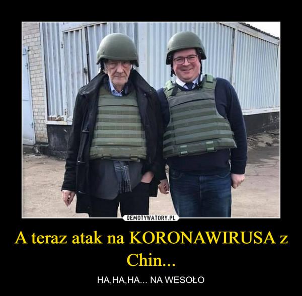 A teraz atak na KORONAWIRUSA z Chin... – HA,HA,HA... NA WESOŁO