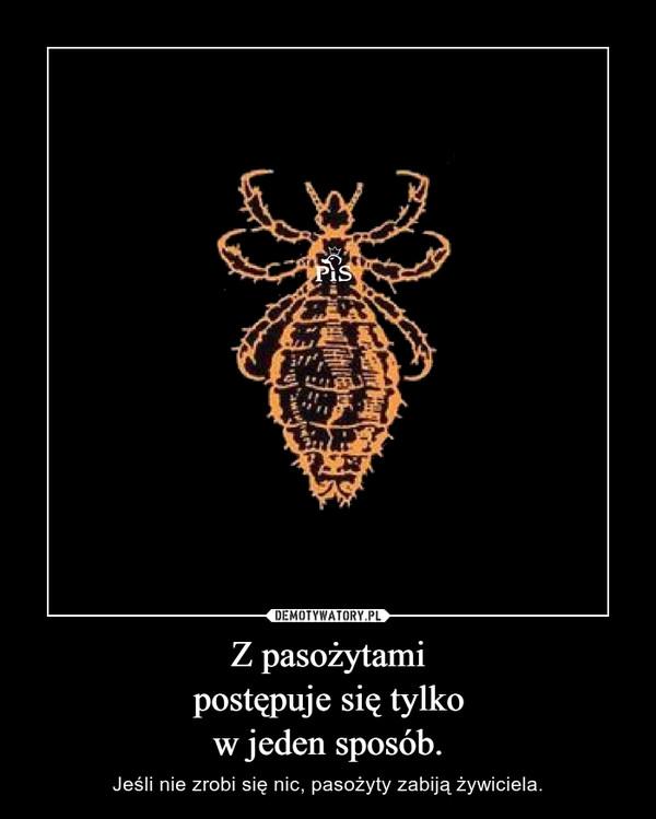 Z pasożytamipostępuje się tylkow jeden sposób. – Jeśli nie zrobi się nic, pasożyty zabiją żywiciela.