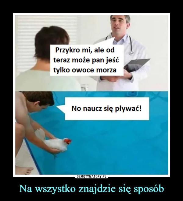 Na wszystko znajdzie się sposób –  Przykro mi, ale odteraz może pan jeśćtylko owoce morzaNo naucz się pływać!