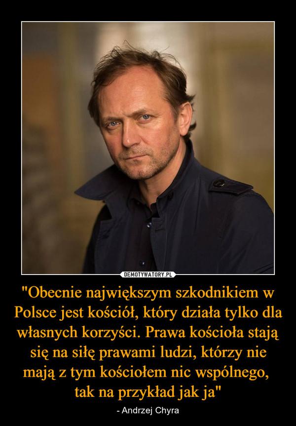 """""""Obecnie największym szkodnikiem w Polsce jest kościół, który działa tylko dla własnych korzyści. Prawa kościoła stają się na siłę prawami ludzi, którzy nie mają z tym kościołem nic wspólnego, tak na przykład jak ja"""" – - Andrzej Chyra"""