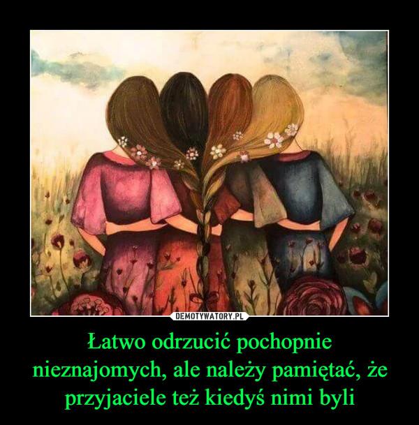 Łatwo odrzucić pochopnie nieznajomych, ale należy pamiętać, że przyjaciele też kiedyś nimi byli –