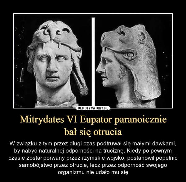 Mitrydates VI Eupator paranoiczniebał się otrucia – W związku z tym przez długi czas podtruwał się małymi dawkami, by nabyć naturalnej odporności na truciznę. Kiedy po pewnym czasie został porwany przez rzymskie wojsko, postanowił popełnić samobójstwo przez otrucie, lecz przez odporność swojego organizmu nie udało mu się