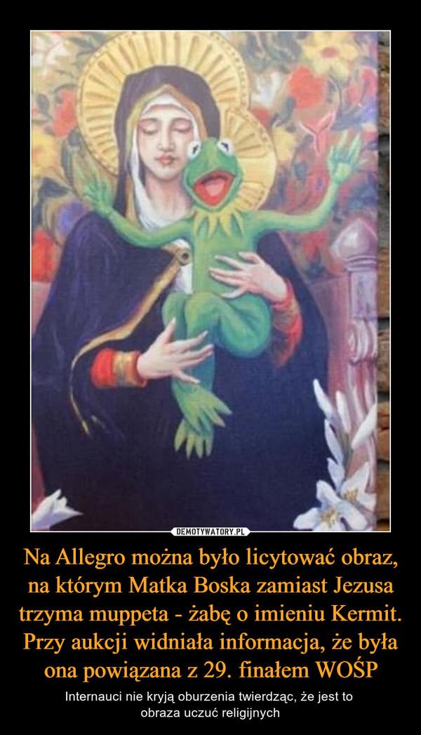 Na Allegro można było licytować obraz, na którym Matka Boska zamiast Jezusa trzyma muppeta - żabę o imieniu Kermit. Przy aukcji widniała informacja, że była ona powiązana z 29. finałem WOŚP – Internauci nie kryją oburzenia twierdząc, że jest to obraza uczuć religijnych