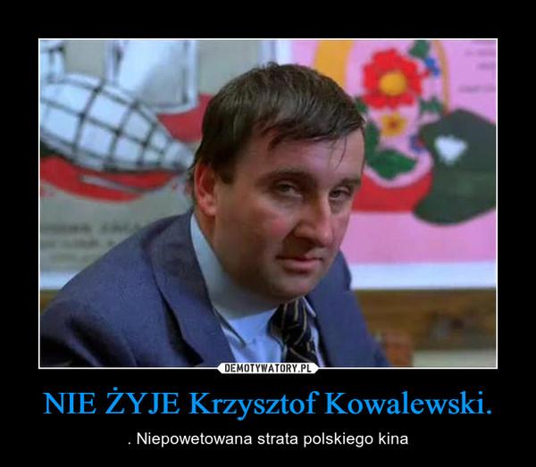 NIE ŻYJE Krzysztof Kowalewski. – . Niepowetowana strata polskiego kina