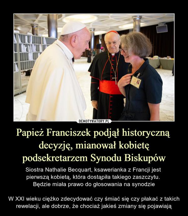 Papież Franciszek podjął historyczną decyzję, mianował kobietę podsekretarzem Synodu Biskupów – Siostra Nathalie Becquart, ksawerianka z Francji jest pierwszą kobietą, która dostąpiła takiego zaszczytu. Będzie miała prawo do głosowania na synodzieW XXI wieku ciężko zdecydować czy śmiać się czy płakać z takich rewelacji, ale dobrze, że chociaż jakieś zmiany się pojawiają