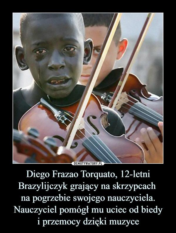 Diego Frazao Torquato, 12-letni Brazylijczyk grający na skrzypcach na pogrzebie swojego nauczyciela. Nauczyciel pomógł mu uciec od biedyi przemocy dzięki muzyce –