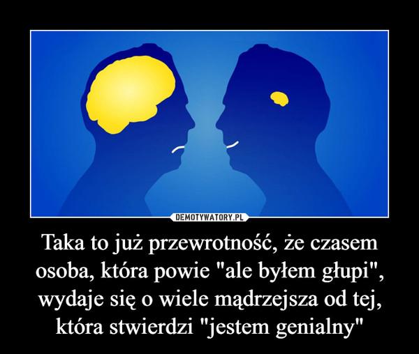 """Taka to już przewrotność, że czasem osoba, która powie """"ale byłem głupi"""", wydaje się o wiele mądrzejsza od tej, która stwierdzi """"jestem genialny"""" –"""