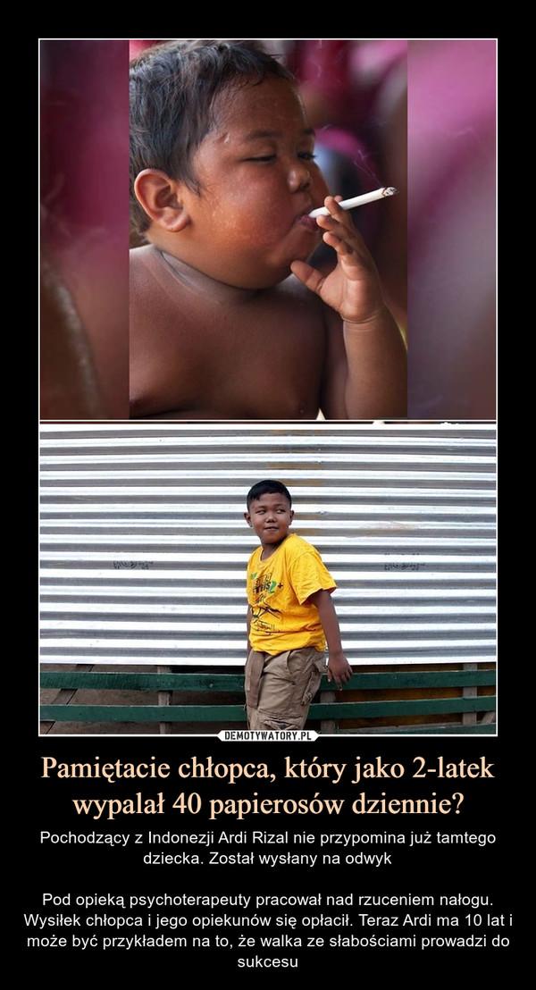 Pamiętacie chłopca, który jako 2-latek wypalał 40 papierosów dziennie? – Pochodzący z Indonezji Ardi Rizal nie przypomina już tamtego dziecka. Został wysłany na odwykPod opieką psychoterapeuty pracował nad rzuceniem nałogu. Wysiłek chłopca i jego opiekunów się opłacił. Teraz Ardi ma 10 lat i może być przykładem na to, że walka ze słabościami prowadzi do sukcesu