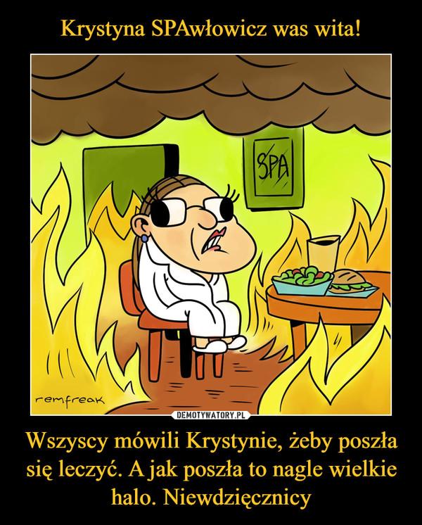 Krystyna SPAwłowicz was wita! Wszyscy mówili Krystynie, żeby poszła się leczyć. A jak poszła to nagle wielkie halo. Niewdzięcznicy
