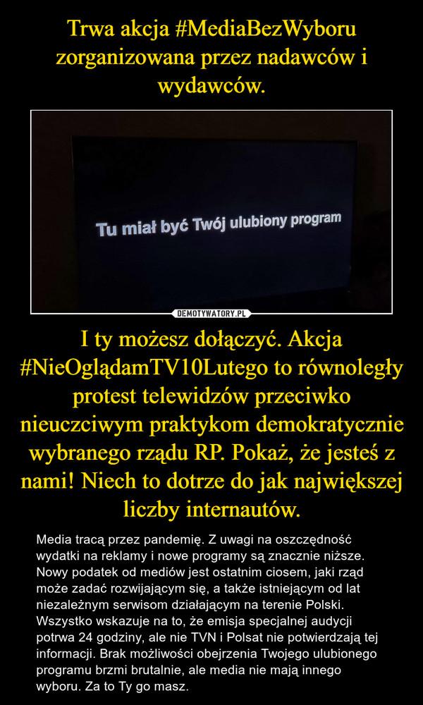 I ty możesz dołączyć. Akcja #NieOglądamTV10Lutego to równoległy protest telewidzów przeciwko nieuczciwym praktykom demokratycznie wybranego rządu RP. Pokaż, że jesteś z nami! Niech to dotrze do jak największej liczby internautów. – Media tracą przez pandemię. Z uwagi na oszczędność wydatki na reklamy i nowe programy są znacznie niższe. Nowy podatek od mediów jest ostatnim ciosem, jaki rząd może zadać rozwijającym się, a także istniejącym od lat niezależnym serwisom działającym na terenie Polski. Wszystko wskazuje na to, że emisja specjalnej audycji potrwa 24 godziny, ale nie TVN i Polsat nie potwierdzają tej informacji. Brak możliwości obejrzenia Twojego ulubionego programu brzmi brutalnie, ale media nie mają innego wyboru. Za to Ty go masz.