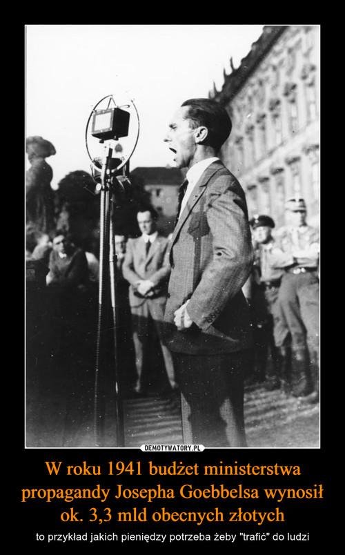 W roku 1941 budżet ministerstwa propagandy Josepha Goebbelsa wynosił ok. 3,3 mld obecnych złotych