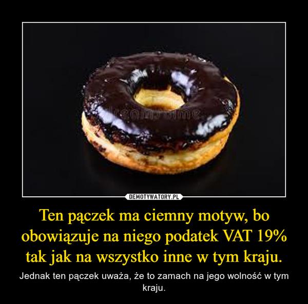 Ten pączek ma ciemny motyw, bo obowiązuje na niego podatek VAT 19% tak jak na wszystko inne w tym kraju. – Jednak ten pączek uważa, że to zamach na jego wolność w tym kraju.