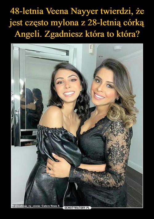 48-letnia Veena Nayyer twierdzi, że jest często mylona z 28-letnią córką Angeli. Zgadniesz która to która?