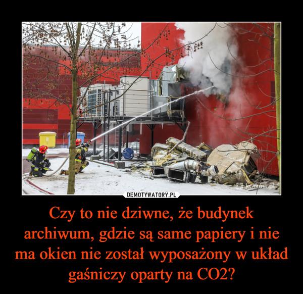 Czy to nie dziwne, że budynek archiwum, gdzie są same papiery i nie ma okien nie został wyposażony w układ gaśniczy oparty na CO2? –