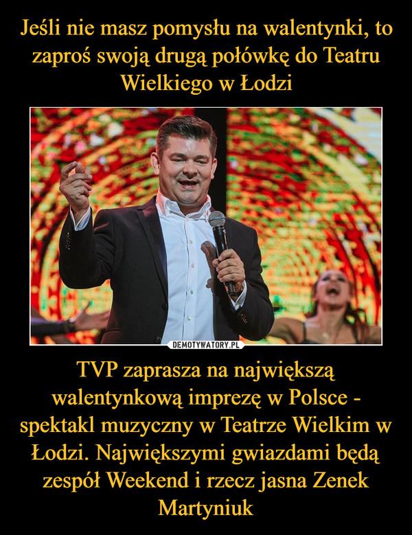 TVP zaprasza na największą walentynkową imprezę w Polsce - spektakl muzyczny w Teatrze Wielkim w Łodzi. Największymi gwiazdami będą zespół Weekend i rzecz jasna Zenek Martyniuk –