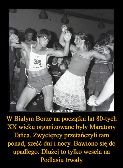 W Białym Borze na początku lat 80-tych XX wieku organizowane były Maratony Tańca. Zwycięzcy przetańczyli tam ponad, sześć dni i nocy. Bawiono się do upadłego. Dłużej to tylko wesela na Podlasiu trwały