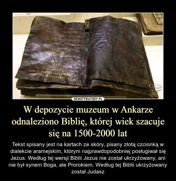 W depozycie muzeum w Ankarze odnaleziono Biblię, której wiek szacuje się na 1500-2000 lat – Tekst spisany jest na kartach ze skóry, pisany złotą czcionką w dialekcie aramejskim, którym najprawdopodobniej posługiwał się Jezus. Według tej wersji Biblii Jezus nie został ukrzyżowany, ani nie był synem Boga, ale Prorokiem. Według tej Biblii ukrzyżowany został Judasz