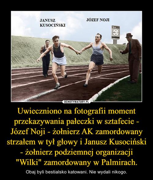 """Uwieczniono na fotografii moment przekazywania pałeczki w sztafecie - Józef Noji - żołnierz AK zamordowany strzałem w tył głowy i Janusz Kusociński - żołnierz podziemnej organizacji """"Wilki"""" zamordowany w Palmirach."""