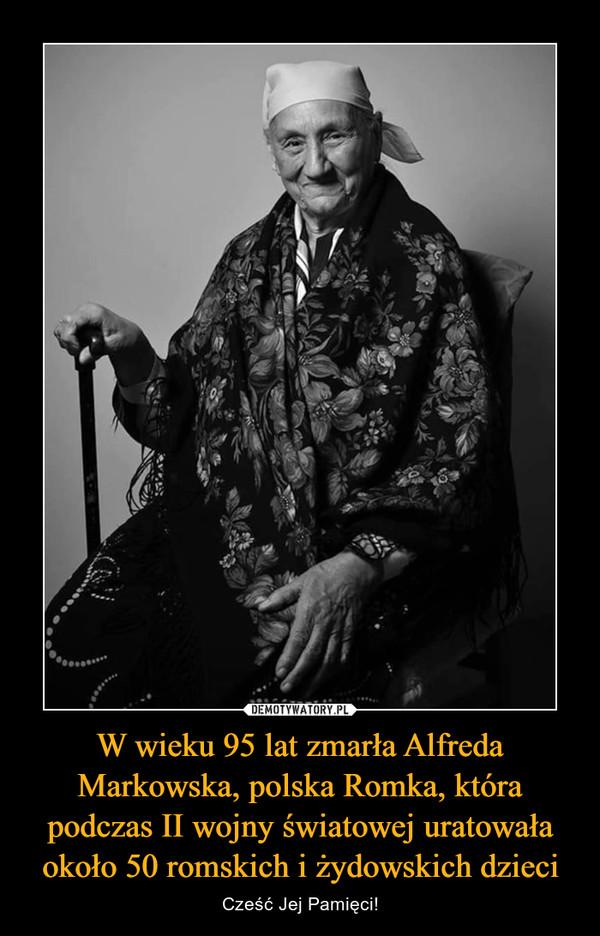 W wieku 95 lat zmarła Alfreda Markowska, polska Romka, która podczas II wojny światowej uratowała około 50 romskich i żydowskich dzieci – Cześć Jej Pamięci!