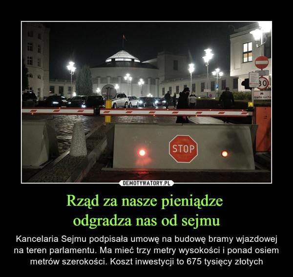 Rząd za nasze pieniądze odgradza nas od sejmu – Kancelaria Sejmu podpisała umowę na budowę bramy wjazdowej na teren parlamentu. Ma mieć trzy metry wysokości i ponad osiem metrów szerokości. Koszt inwestycji to 675 tysięcy złotych