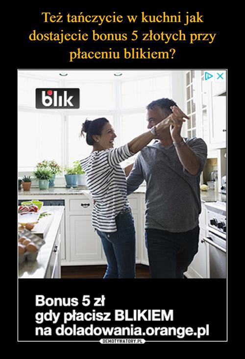 Też tańczycie w kuchni jak dostajecie bonus 5 złotych przy płaceniu blikiem?