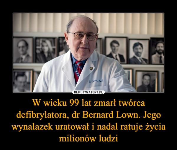 W wieku 99 lat zmarł twórca defibrylatora, dr Bernard Lown. Jego wynalazek uratował i nadal ratuje życia milionów ludzi –