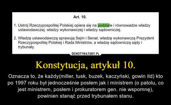 Konstytucja, artykuł 10. – Oznacza to, że każdy(miller, tusk, buzek, kaczyński, gowin itd) kto po 1997 roku był jednocześnie posłem jak i ministrem (o patolu, co jest ministrem, posłem i prokuratorem gen. nie wspomnę), powinien stanąć przed trybunałem stanu.