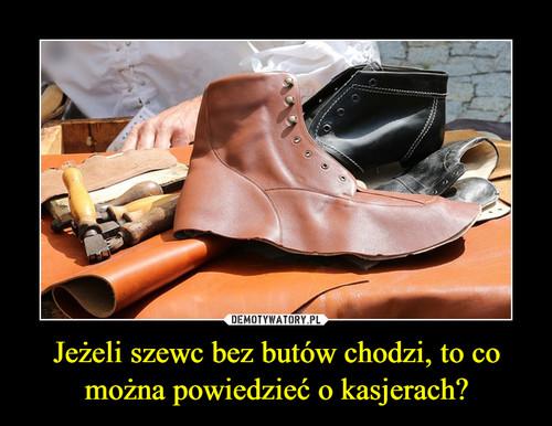 Jeżeli szewc bez butów chodzi, to co można powiedzieć o kasjerach?