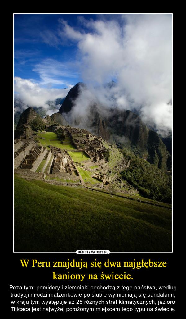 W Peru znajdują się dwa najgłębsze kaniony na świecie. – Poza tym: pomidory i ziemniaki pochodzą z tego państwa, według tradycji młodzi małżonkowie po ślubie wymieniają się sandałami, w kraju tym występuje aż 28 różnych stref klimatycznych, jezioro Titicaca jest najwyżej położonym miejscem tego typu na świecie.