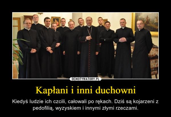 Kapłani i inni duchowni – Kiedyś ludzie ich czcili, całowali po rękach. Dziś są kojarzeni z pedofilią, wyzyskiem i innymi złymi rzeczami.