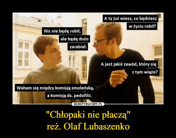 """""""Chłopaki nie płaczą""""reż. Olaf Lubaszenko –"""