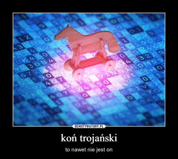 koń trojański – to nawet nie jest on