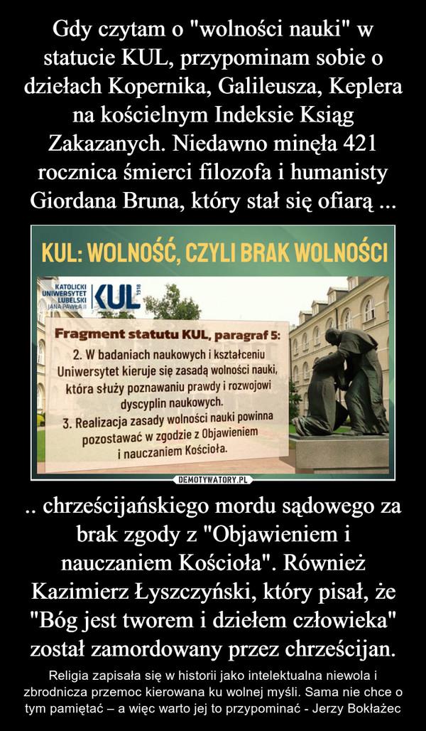 """.. chrześcijańskiego mordu sądowego za brak zgody z """"Objawieniem i nauczaniem Kościoła"""". Również Kazimierz Łyszczyński, który pisał, że """"Bóg jest tworem i dziełem człowieka"""" został zamordowany przez chrześcijan. – Religia zapisała się w historii jako intelektualna niewola i zbrodnicza przemoc kierowana ku wolnej myśli. Sama nie chce o tym pamiętać – a więc warto jej to przypominać - Jerzy Bokłażec"""