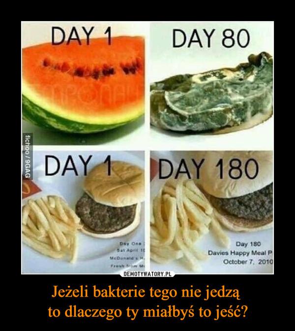 Jeżeli bakterie tego nie jedzą to dlaczego ty miałbyś to jeść? –